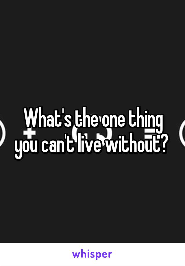 What's the one thing you can't live without?