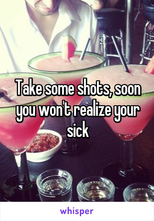 Take some shots, soon you won't realize your sick