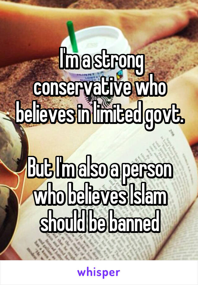I'm a strong conservative who believes in limited govt.  But I'm also a person who believes Islam should be banned
