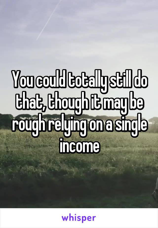 You could totally still do that, though it may be rough relying on a single income
