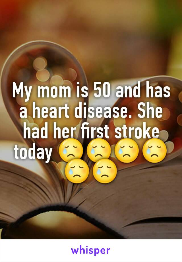 My mom is 50 and has a heart disease. She had her first stroke today 😢😢😢😢😢😢