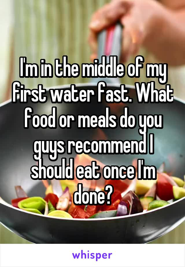 I'm in the middle of my first water fast. What food or meals do you guys recommend I should eat once I'm done?