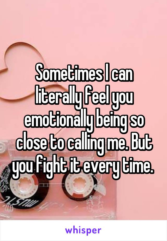 Sometimes I can literally feel you emotionally being so close to calling me. But you fight it every time.