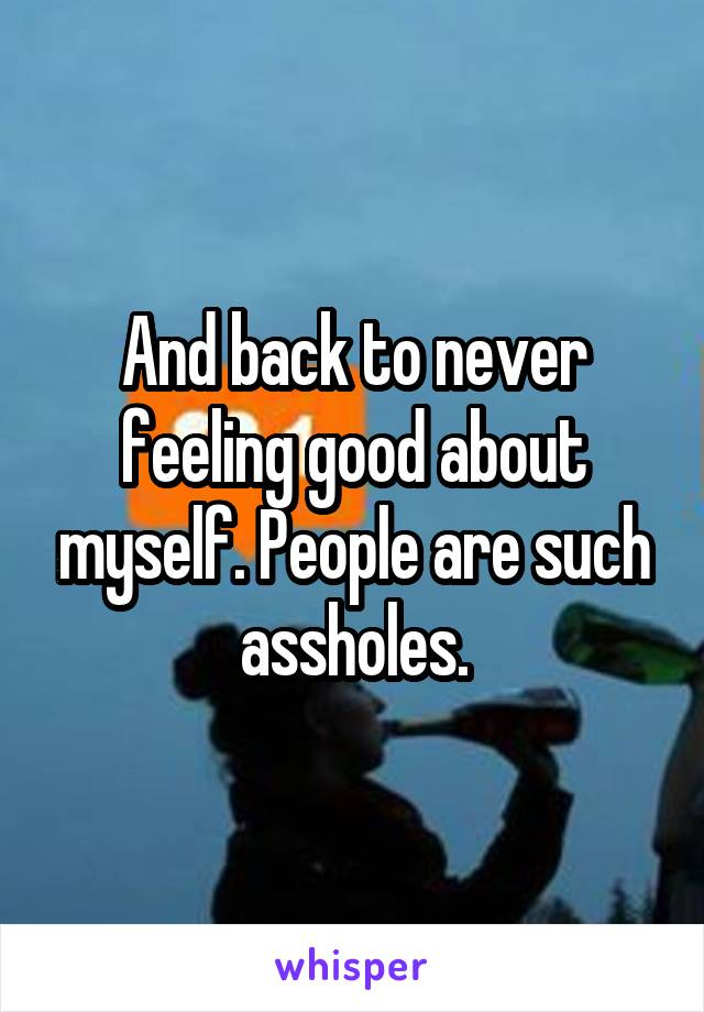 And back to never feeling good about myself. People are such assholes.