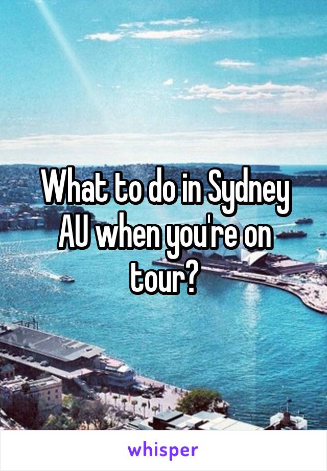 What to do in Sydney AU when you're on tour?