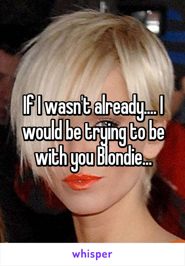 If I wasn't already.... I would be trying to be with you Blondie...