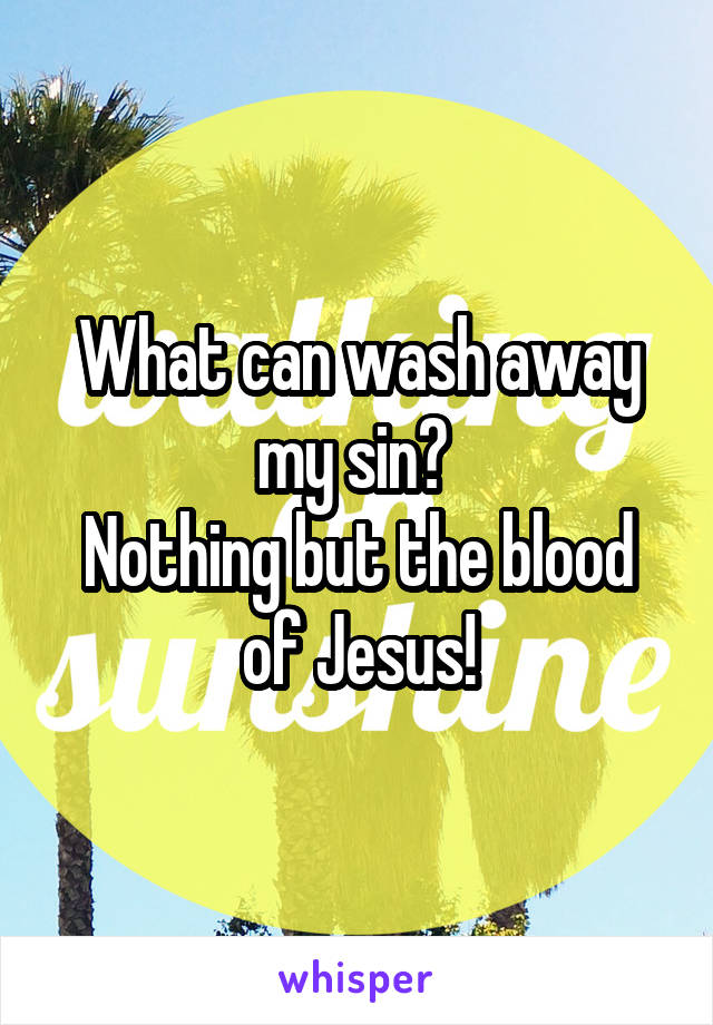 What can wash away my sin?  Nothing but the blood of Jesus!