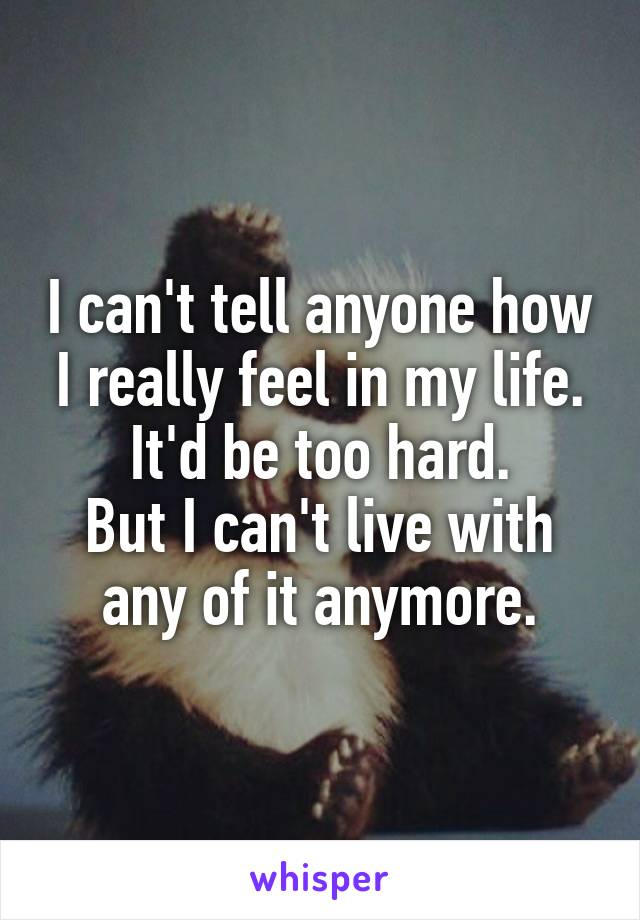 I can't tell anyone how I really feel in my life. It'd be too hard. But I can't live with any of it anymore.