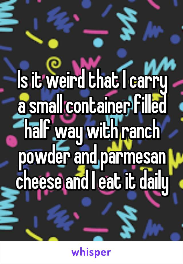 Is it weird that I carry a small container filled half way with ranch powder and parmesan cheese and I eat it daily