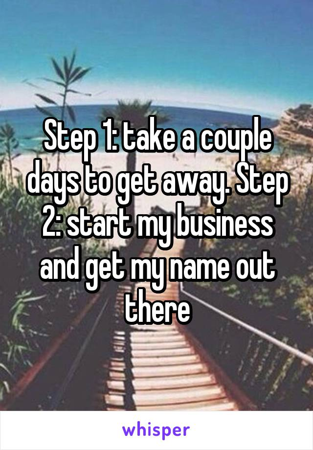 Step 1: take a couple days to get away. Step 2: start my business and get my name out there