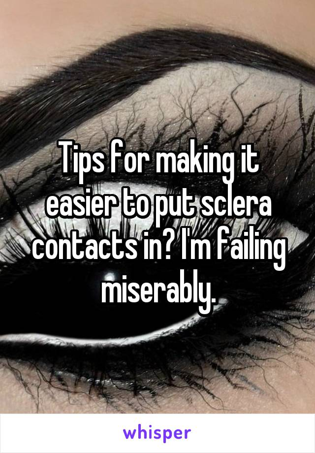 Tips for making it easier to put sclera contacts in? I'm failing miserably.