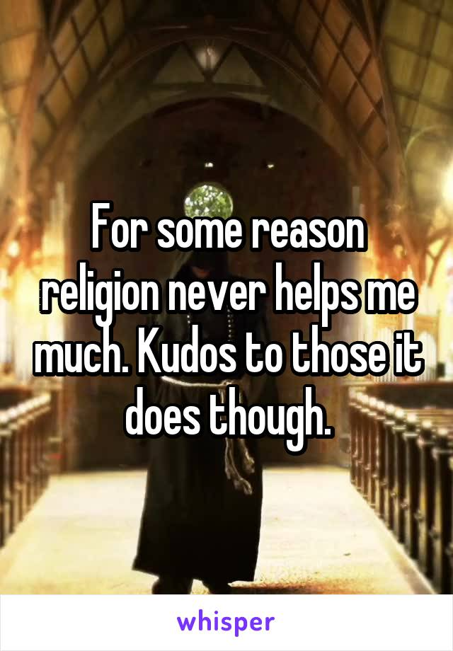 For some reason religion never helps me much. Kudos to those it does though.