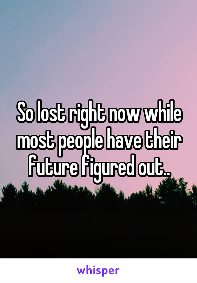 So lost right now while most people have their future figured out..