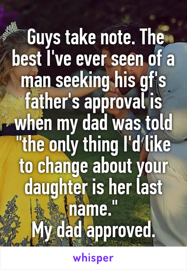 "Guys take note. The best I've ever seen of a man seeking his gf's father's approval is when my dad was told ""the only thing I'd like to change about your daughter is her last name."" My dad approved."