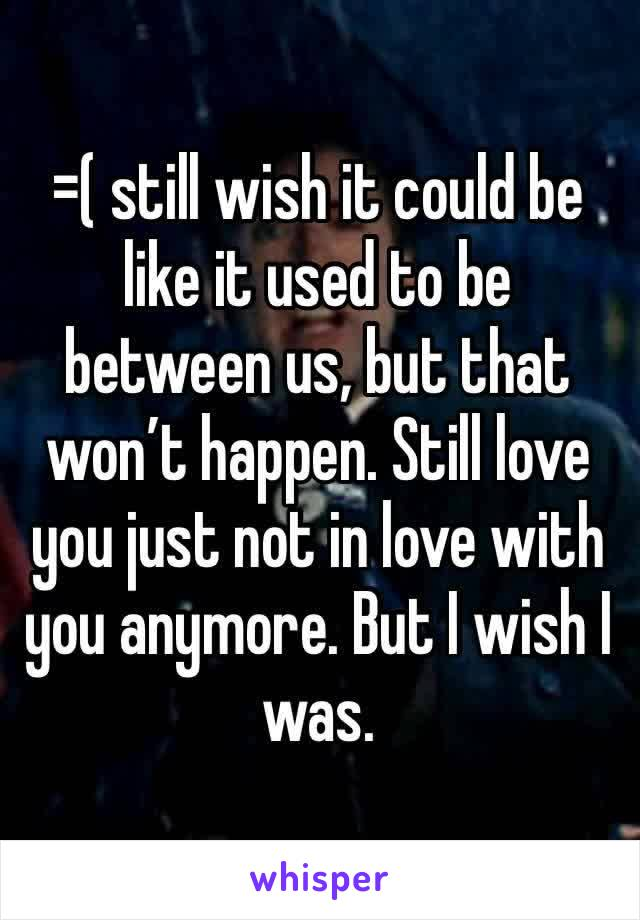 =( still wish it could be like it used to be between us, but that won't happen. Still love you just not in love with you anymore. But I wish I was.