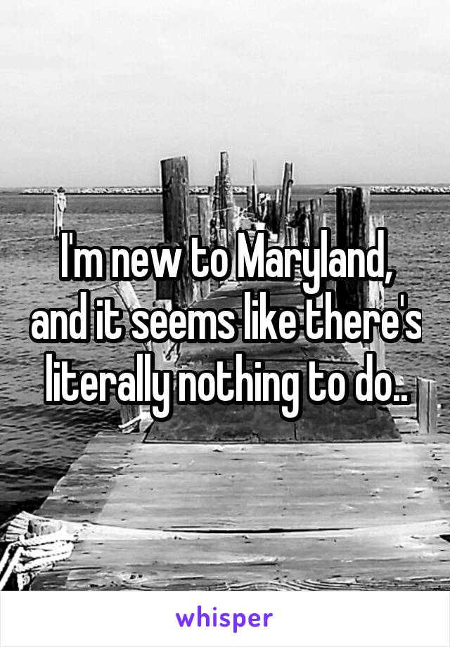 I'm new to Maryland, and it seems like there's literally nothing to do..