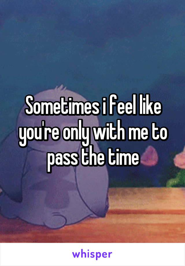 Sometimes i feel like you're only with me to pass the time