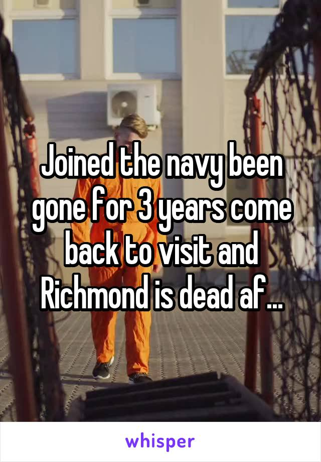 Joined the navy been gone for 3 years come back to visit and Richmond is dead af...
