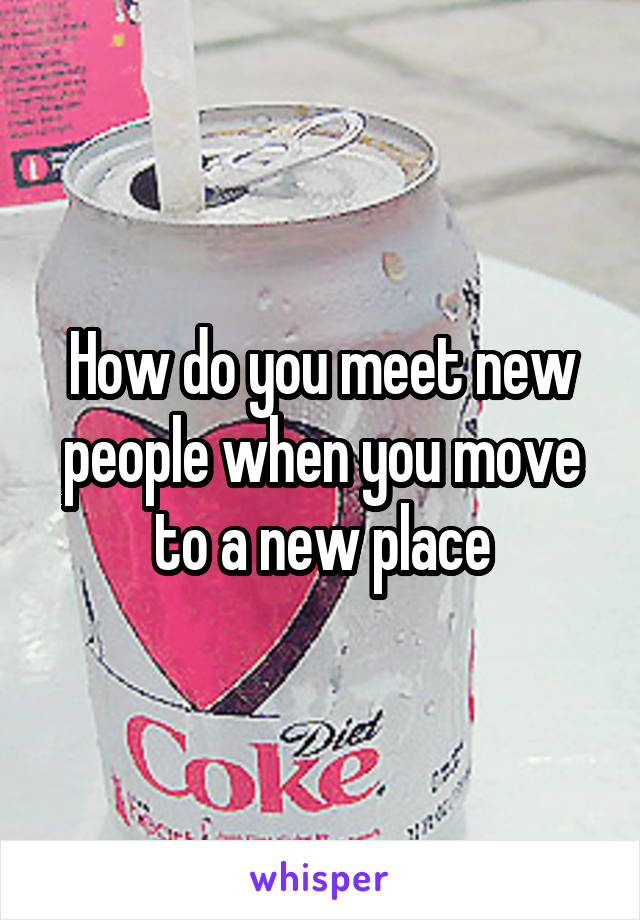 How do you meet new people when you move to a new place