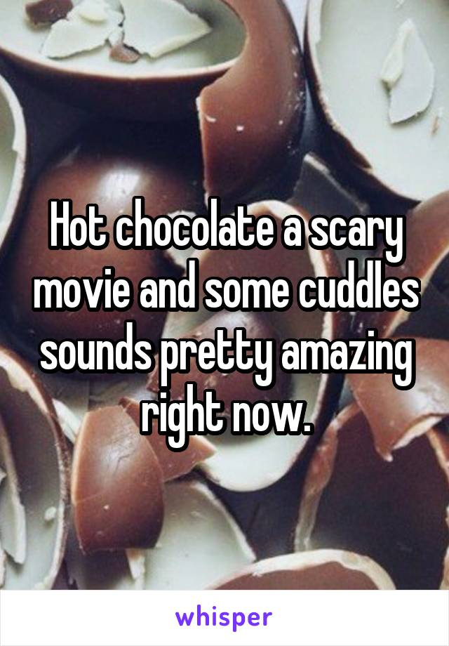Hot chocolate a scary movie and some cuddles sounds pretty amazing right now.