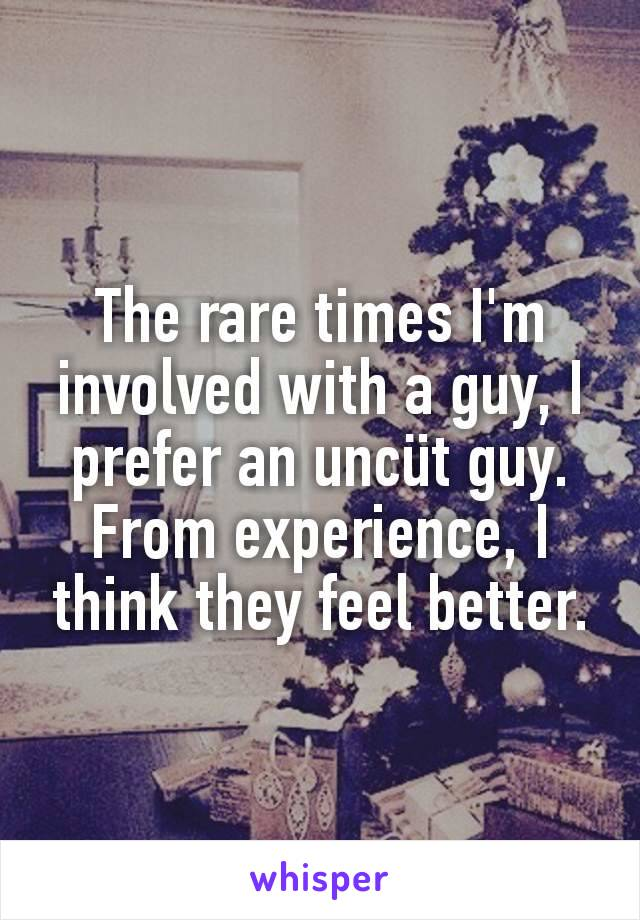 The rare times I'm involved with a guy, I prefer an uncüt guy. From experience, I think they feel better.