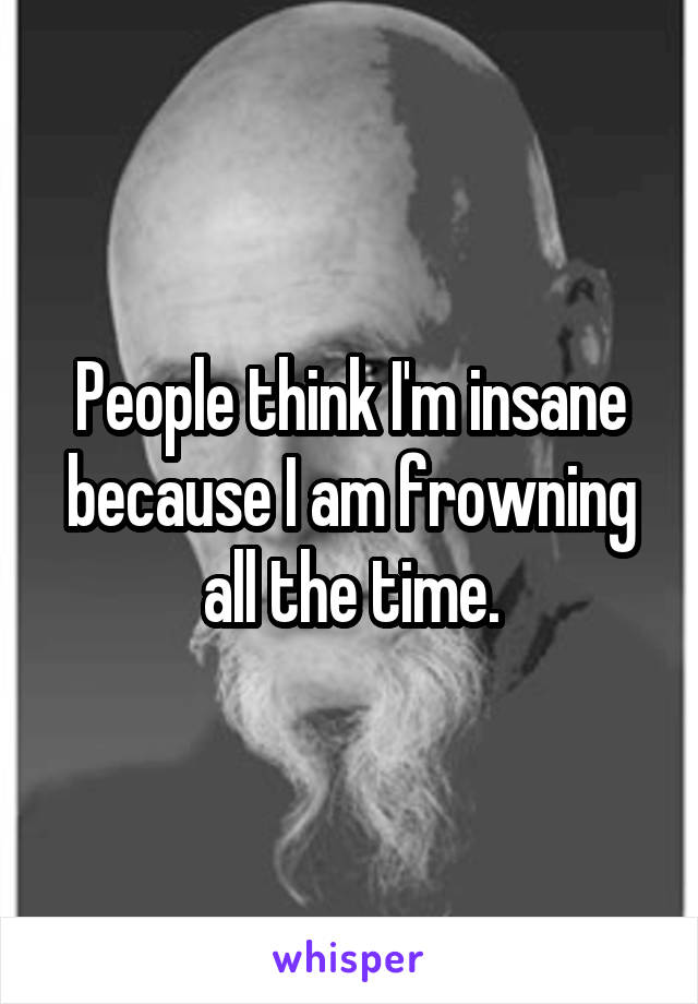 People think I'm insane because I am frowning all the time.