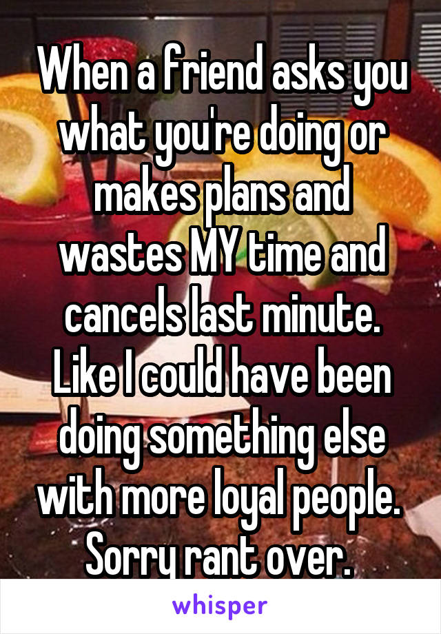 When a friend asks you what you're doing or makes plans and wastes MY time and cancels last minute. Like I could have been doing something else with more loyal people.  Sorry rant over.