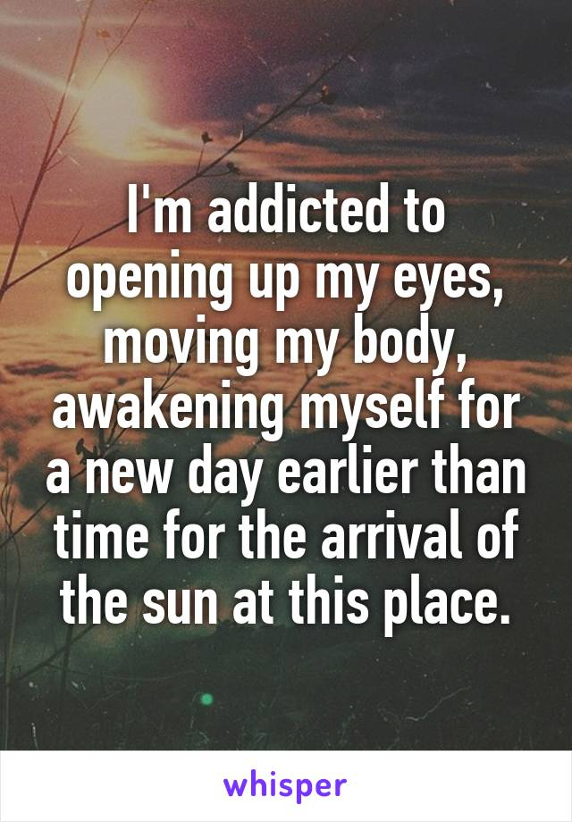 I'm addicted to opening up my eyes, moving my body, awakening myself for a new day earlier than time for the arrival of the sun at this place.