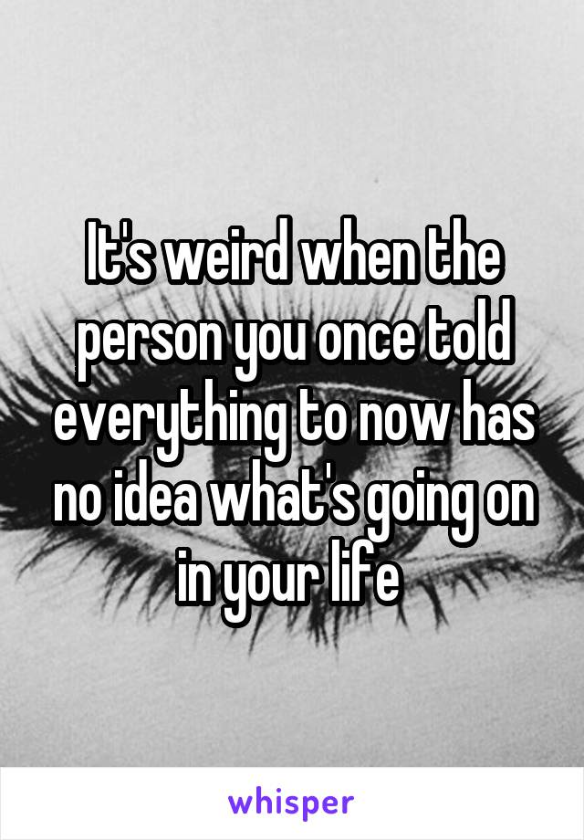 It's weird when the person you once told everything to now has no idea what's going on in your life