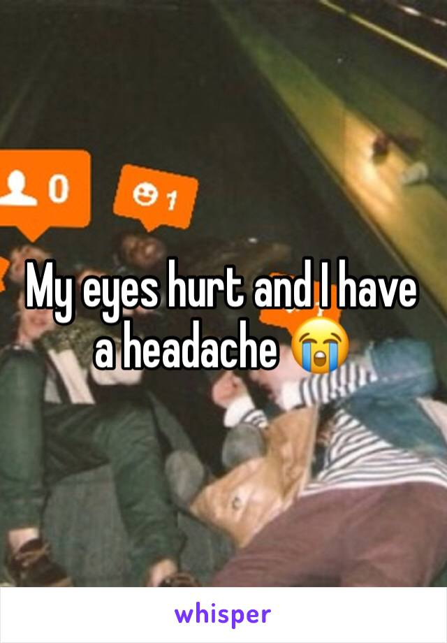 My eyes hurt and I have a headache 😭