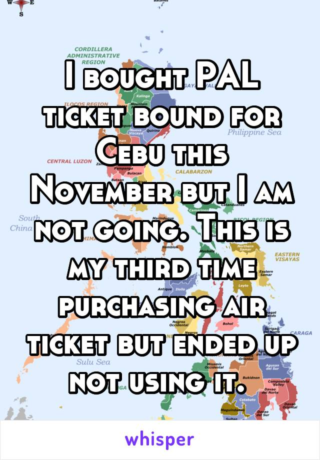 I bought PAL ticket bound for Cebu this November but I am not going. This is my third time purchasing air ticket but ended up not using it.