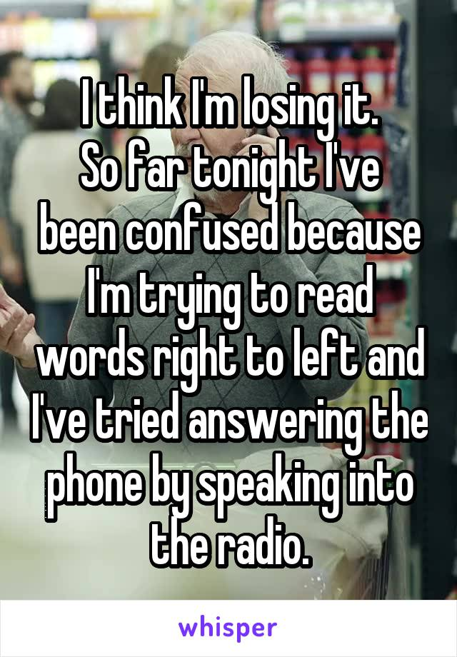 I think I'm losing it. So far tonight I've been confused because I'm trying to read words right to left and I've tried answering the phone by speaking into the radio.