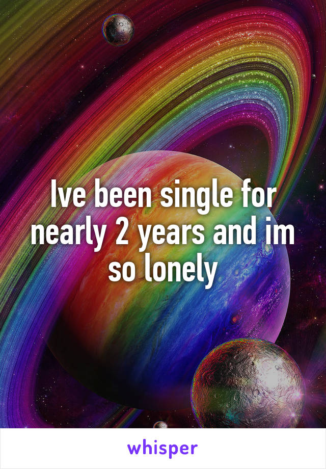 Ive been single for nearly 2 years and im so lonely