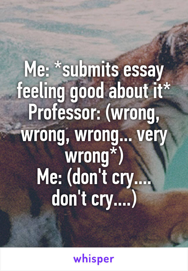 Me: *submits essay feeling good about it* Professor: (wrong, wrong, wrong... very wrong*) Me: (don't cry.... don't cry....)