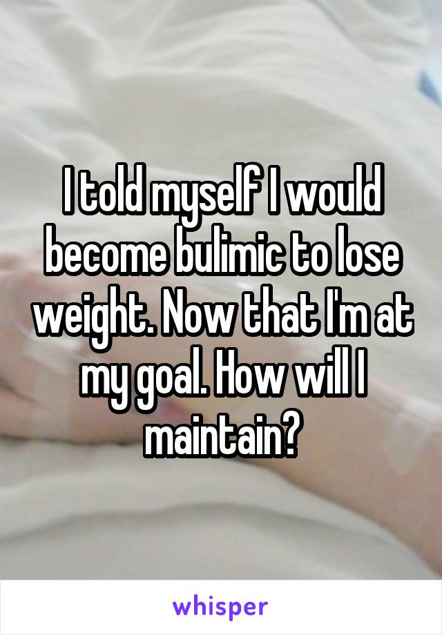 I told myself I would become bulimic to lose weight. Now that I'm at my goal. How will I maintain?