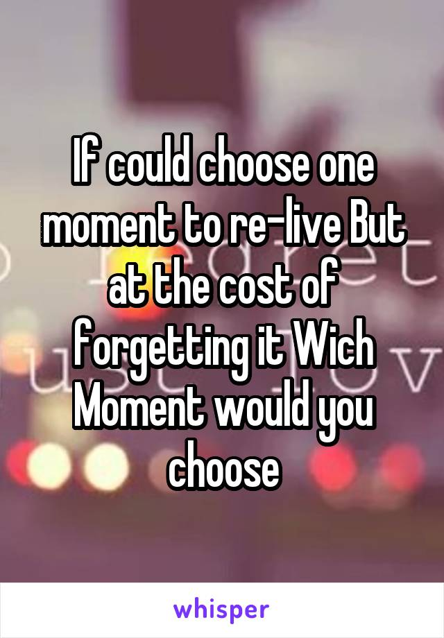 If could choose one moment to re-live But at the cost of forgetting it Wich Moment would you choose