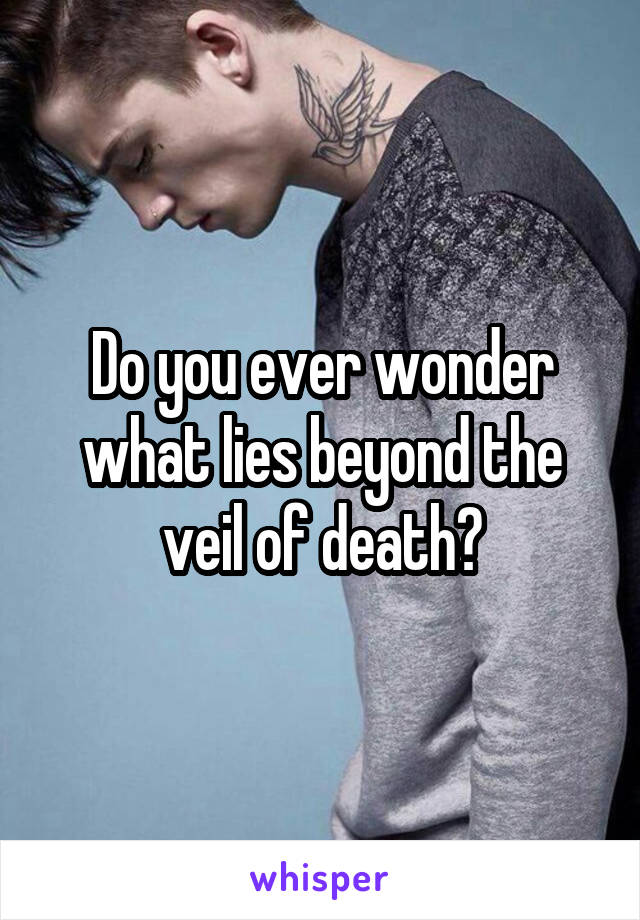 Do you ever wonder what lies beyond the veil of death?