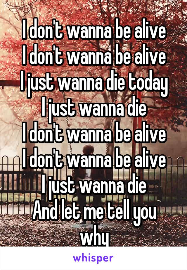 I don't wanna be alive I don't wanna be alive I just wanna die today I just wanna die I don't wanna be alive I don't wanna be alive I just wanna die And let me tell you why