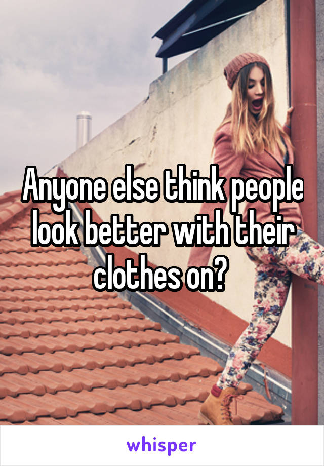 Anyone else think people look better with their clothes on?