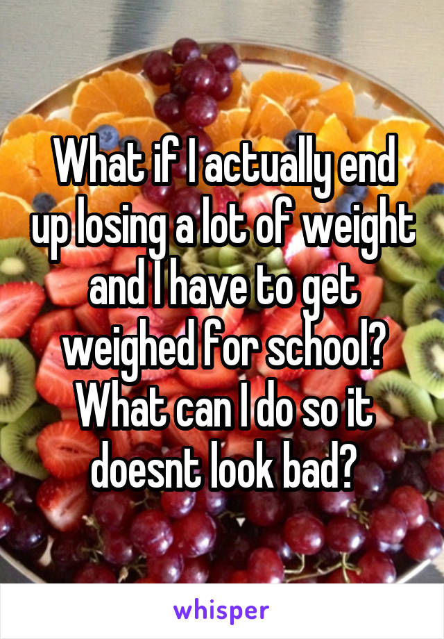 What if I actually end up losing a lot of weight and I have to get weighed for school? What can I do so it doesnt look bad?