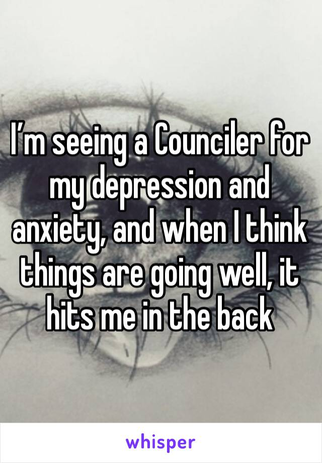 I'm seeing a Counciler for my depression and anxiety, and when I think things are going well, it hits me in the back