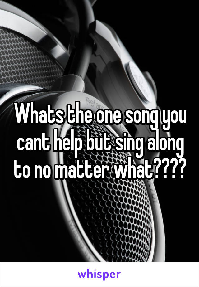 Whats the one song you cant help but sing along to no matter what????