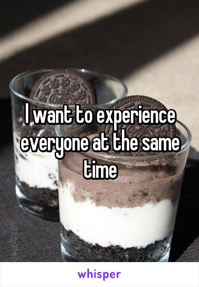 I want to experience everyone at the same time