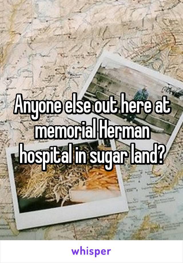 Anyone else out here at memorial Herman hospital in sugar land?