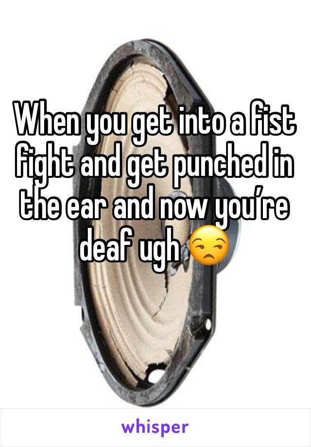 When you get into a fist fight and get punched in the ear and now you're deaf ugh 😒