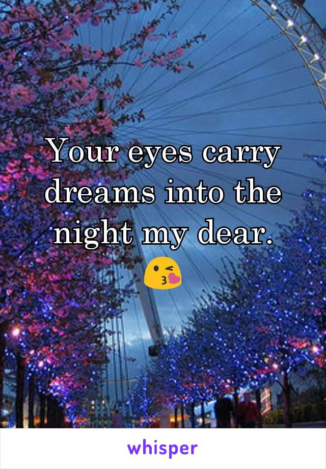 Your eyes carry dreams into the night my dear. 😘