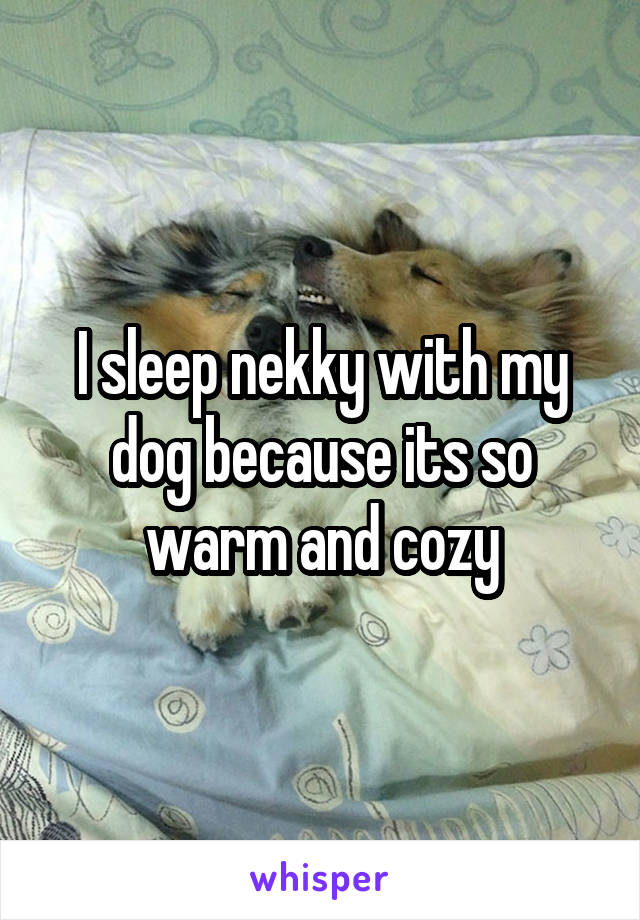 I sleep nekky with my dog because its so warm and cozy