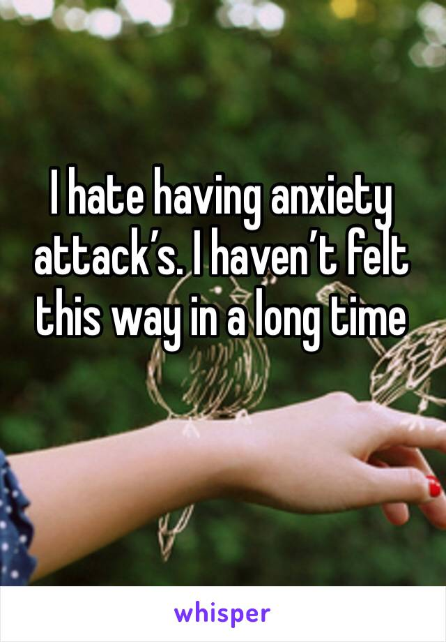 I hate having anxiety attack's. I haven't felt this way in a long time
