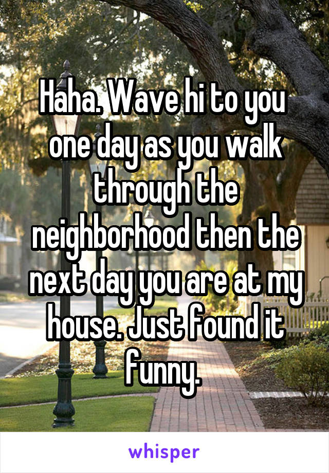Haha. Wave hi to you  one day as you walk through the neighborhood then the next day you are at my house. Just found it funny.