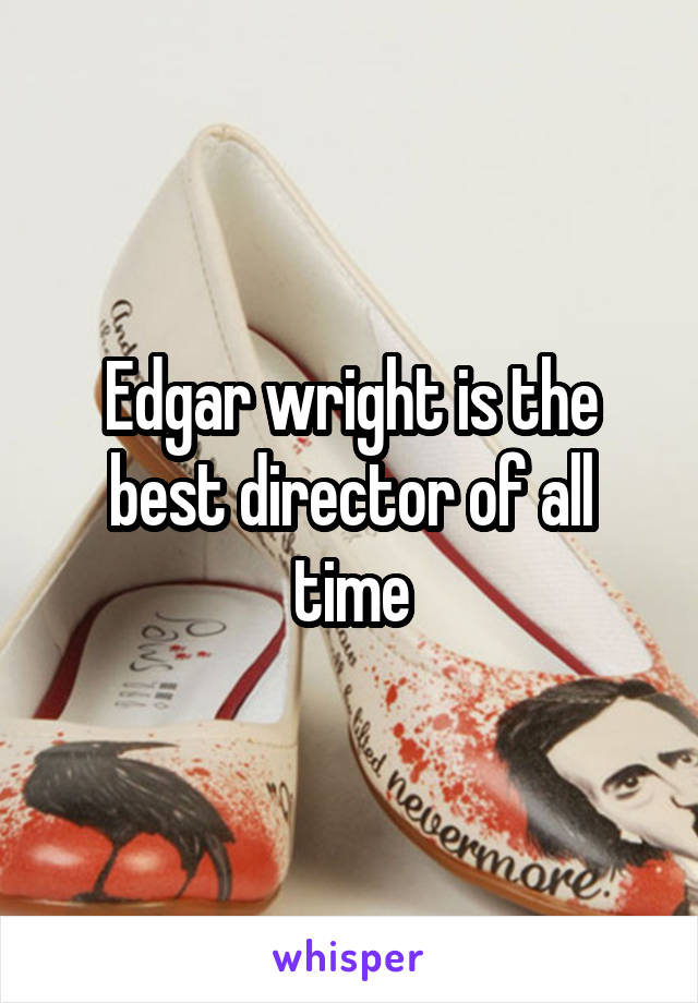 Edgar wright is the best director of all time